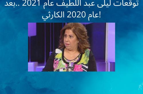توقعات ليلى عبد اللطيف عام 2021 ..بعد عام 2020 الكارثي!